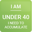 I am under 40. I need to accumulate.